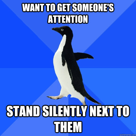 want to get someone's attention stand silently next to them  - want to get someone's attention stand silently next to them   Socially Awkward Penguin