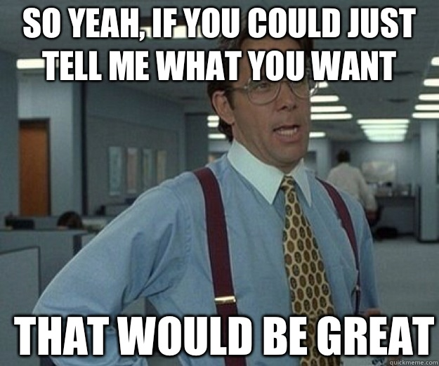 So yeah, if you could just tell me what you want  THAT WOULD BE GREAT - So yeah, if you could just tell me what you want  THAT WOULD BE GREAT  that would be great
