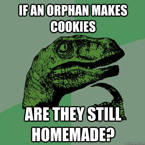 If an orphan makes cookies are they still homemade?  Philosoraptor