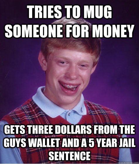 Tries to mug someone for money Gets three dollars from the guys wallet and a 5 year jail sentence  Bad Luck Brian