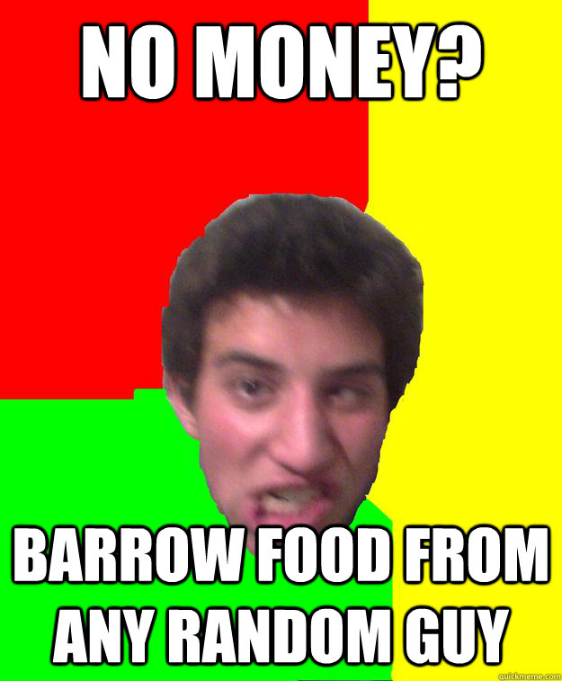 No money? Barrow food from any random guy - No money? Barrow food from any random guy  Super stoned guy