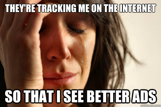 They're tracking me on the internet So that I see better ads - They're tracking me on the internet So that I see better ads  First World Problems