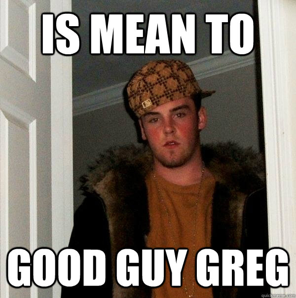 is mean to good guy greg - is mean to good guy greg  Scumbag Steve