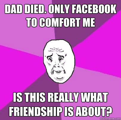Dad Died. Only Facebook to comfort me Is this really what friendship is about?