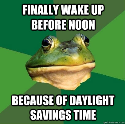 Finally wake up before noon Because of Daylight Savings Time - Finally wake up before noon Because of Daylight Savings Time  Foul Bachelor Frog