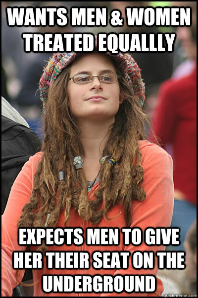 Wants men & women treated equallly Expects men to give her their seat on the underground - Wants men & women treated equallly Expects men to give her their seat on the underground  College Liberal