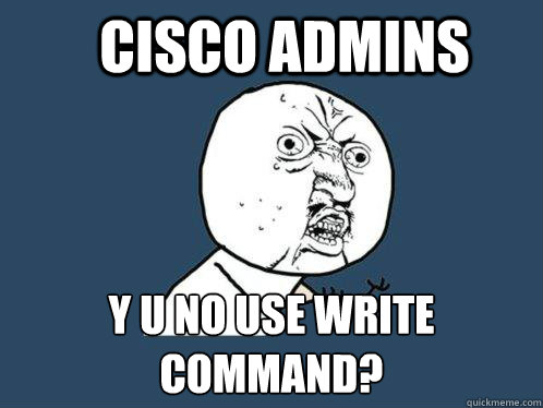 Cisco Admins y u no use write command? - Cisco Admins y u no use write command?  Y U No