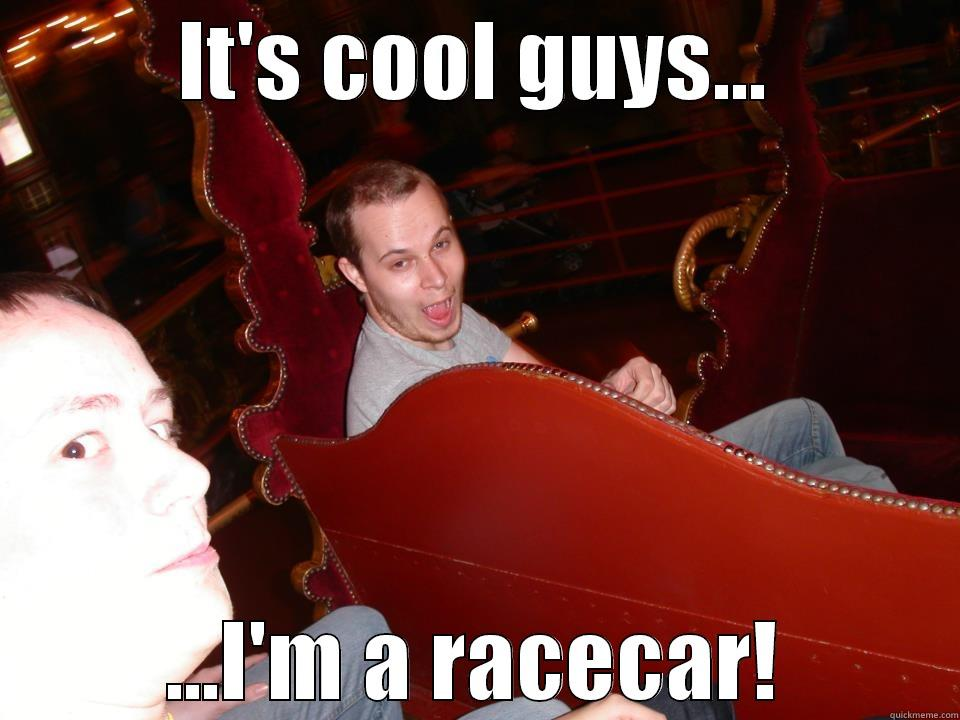 IT'S COOL GUYS... ...I'M A RACECAR! Misc