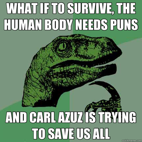 WHAT IF TO SURVIVE, THE HUMAN BODY NEEDS PUNS AND CARL AZUZ IS TRYING TO SAVE US ALL - WHAT IF TO SURVIVE, THE HUMAN BODY NEEDS PUNS AND CARL AZUZ IS TRYING TO SAVE US ALL  Misc