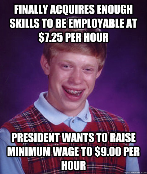 Finally acquires enough skills to be employable at $7.25 per hour President wants to raise minimum wage to $9.00 per hour - Finally acquires enough skills to be employable at $7.25 per hour President wants to raise minimum wage to $9.00 per hour  Bad Luck Brian