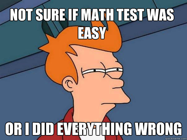 Not sure if math test was easy Or I did everything wrong - Not sure if math test was easy Or I did everything wrong  Futurama Fry