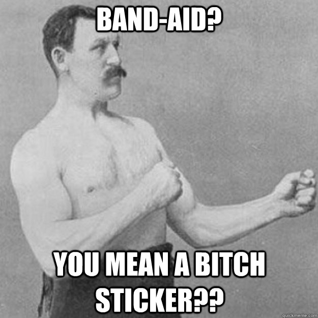 band-aid? you mean a bitch sticker?? - band-aid? you mean a bitch sticker??  overly manly man