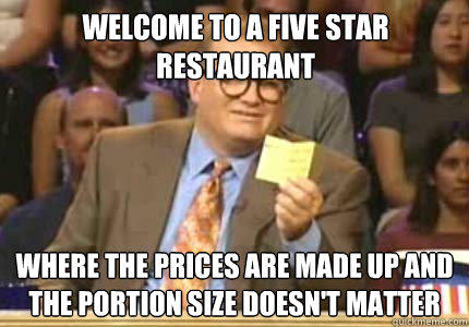 Welcome to a five star restaurant Where the prices are made up and the portion size doesn't matter