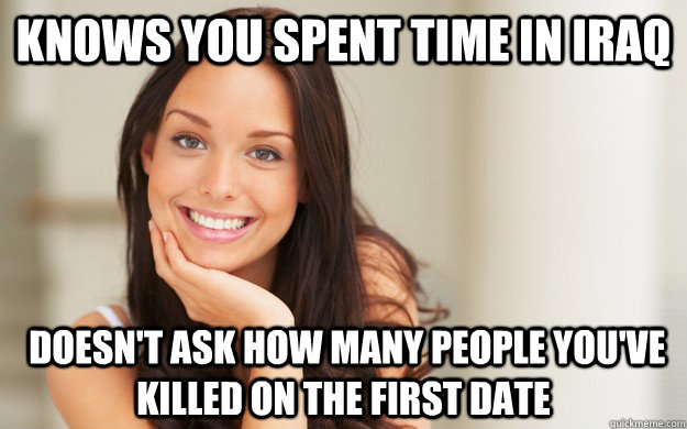 Knows you spent time in Iraq  Doesn't ask how many people you've killed on the first date - Knows you spent time in Iraq  Doesn't ask how many people you've killed on the first date  Good Girl Gina