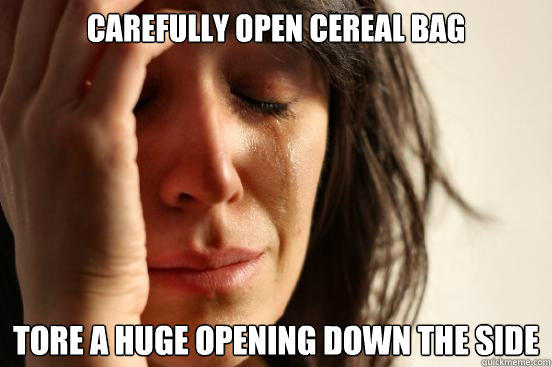 Carefully Open Cereal Bag Tore a huge opening down the side  - Carefully Open Cereal Bag Tore a huge opening down the side   First World Problems