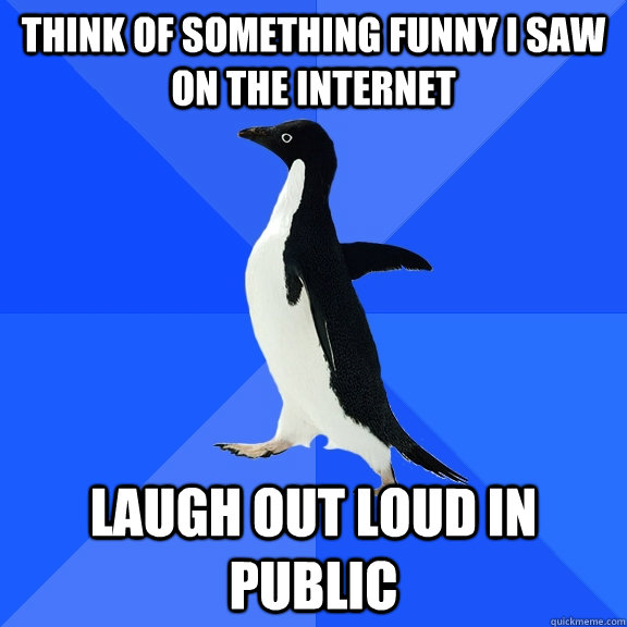 Think of something funny I saw on the internet Laugh out loud in public - Think of something funny I saw on the internet Laugh out loud in public  Socially Awkward Penguin