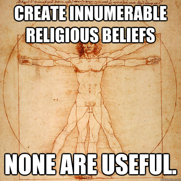 Create Innumerable Religious beliefs None are useful.