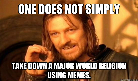 One Does Not Simply take down a major world religion using memes. - One Does Not Simply take down a major world religion using memes.  Boromir
