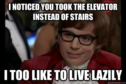 I noticed you took the elevator instead of stairs i too like to live lazily - I noticed you took the elevator instead of stairs i too like to live lazily  Dangerously - Austin Powers