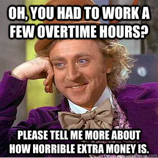 Oh, you had to work a few overtime hours? Please tell me more about how horrible extra money is.  Condescending Wonka