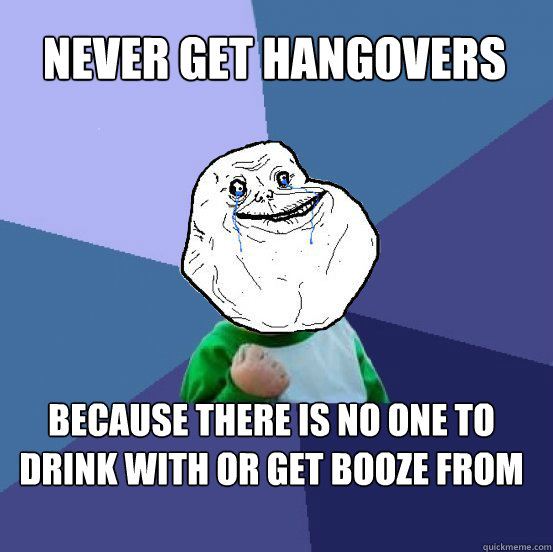 never get hangovers because there is no one to drink with or get booze from - never get hangovers because there is no one to drink with or get booze from  Forever Alone Success Kid