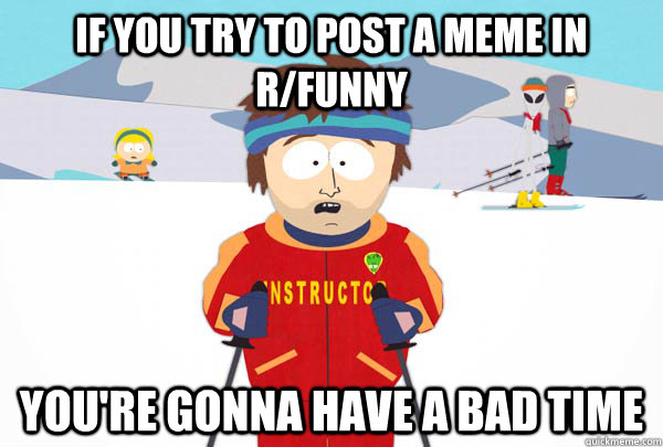 If you try to post a meme in r/funny You're gonna have a bad time - If you try to post a meme in r/funny You're gonna have a bad time  Super Cool Ski Instructor