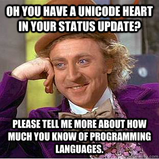 Oh you have a unicode heart in your status update? Please tell me more about how much you know of programming languages. - Oh you have a unicode heart in your status update? Please tell me more about how much you know of programming languages.  Condescending Wonka