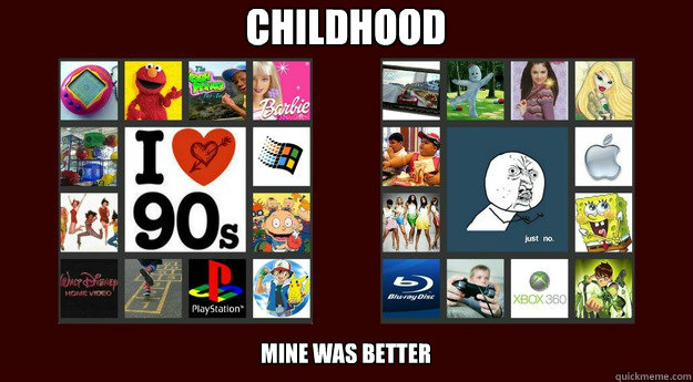 CHILDHOOD Mine was better