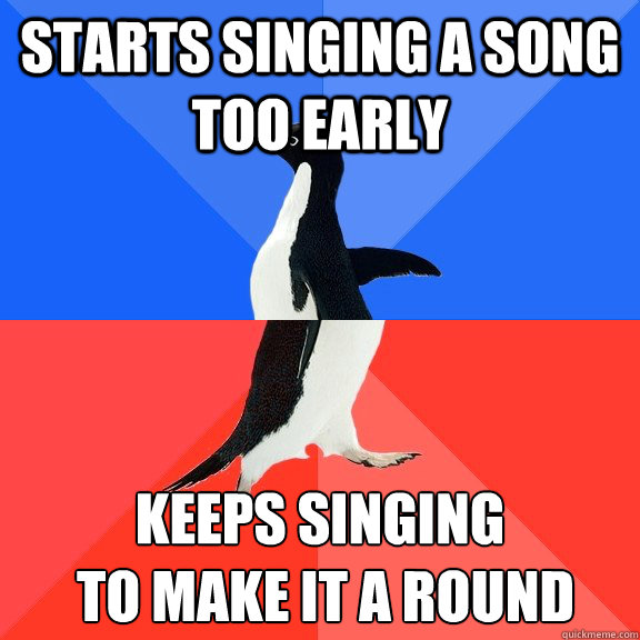 Starts singing a song too early keeps singing  to make it a round   - Starts singing a song too early keeps singing  to make it a round    Socially Awkward Awesome Penguin