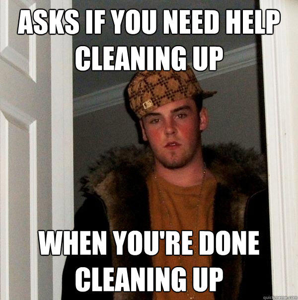 Asks if you need help cleaning up When you're done cleaning up - Asks if you need help cleaning up When you're done cleaning up  Scumbag Steve
