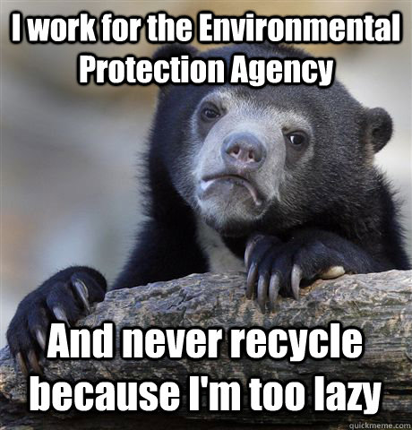 I work for the Environmental Protection Agency And never recycle because I'm too lazy - I work for the Environmental Protection Agency And never recycle because I'm too lazy  Confession Bear