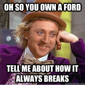 oh so you own a ford tell me about how it always breaks