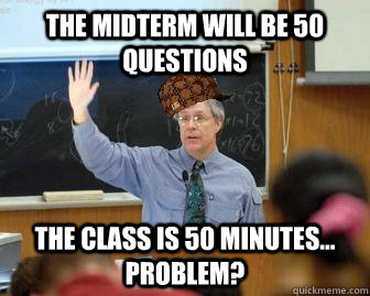 The midterm will be 50 questions the class is 50 minutes... Problem? - The midterm will be 50 questions the class is 50 minutes... Problem?  Scumbag Professor
