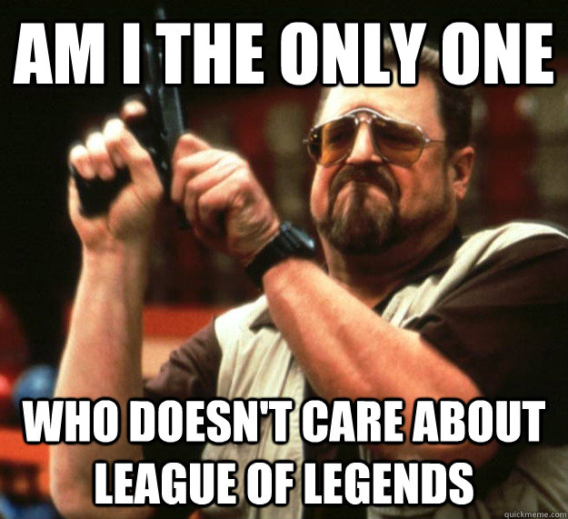 Am I THE ONLY ONE Who doesn't care about League of Legends
