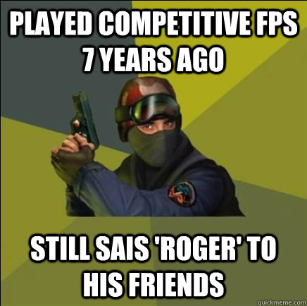 Played competitive FPS 7 years ago Still sais 'roger' to his friends
