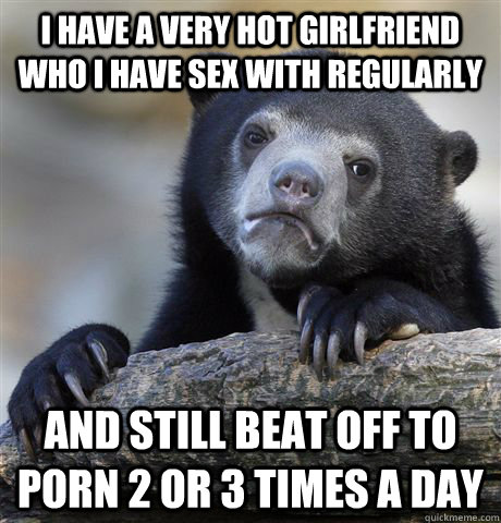 i have a very hot girlfriend who i have sex with regularly and still beat off to porn 2 or 3 times a day - i have a very hot girlfriend who i have sex with regularly and still beat off to porn 2 or 3 times a day  Confession Bear