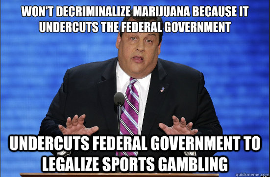 Won't decriminalize marijuana because it undercuts the federal government Undercuts federal government to legalize sports gambling - Won't decriminalize marijuana because it undercuts the federal government Undercuts federal government to legalize sports gambling  Hypocrite Chris Christie