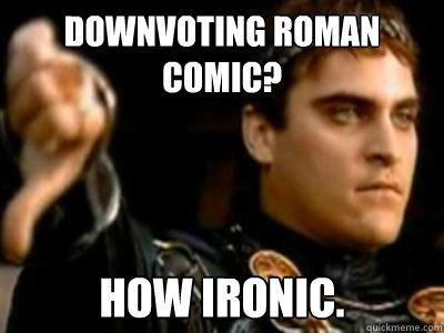 Downvoting roman comic? How ironic. - Downvoting roman comic? How ironic.  Downvoting Roman