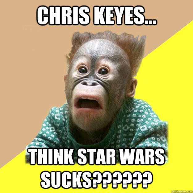 Chris Keyes...  THINK STAR WARS SUCKS??????