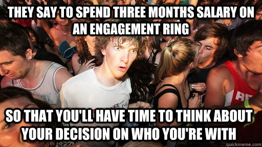 They say to spend three months salary on an engagement ring so that you'll have time to think about your decision on who you're with - They say to spend three months salary on an engagement ring so that you'll have time to think about your decision on who you're with  Sudden Clarity Clarence