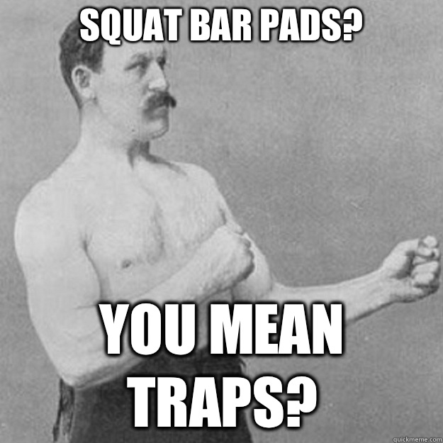 Squat bar pads? You mean traps? - Squat bar pads? You mean traps?  overly manly man