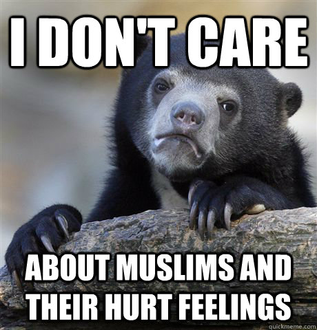 I don't care about muslims and their hurt feelings - I don't care about muslims and their hurt feelings  Confession Bear