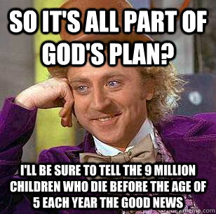 so it's All part of god's plan? I'll be sure to tell the 9 million children who die before the age of 5 each year the good news - so it's All part of god's plan? I'll be sure to tell the 9 million children who die before the age of 5 each year the good news  Condescending Wonka