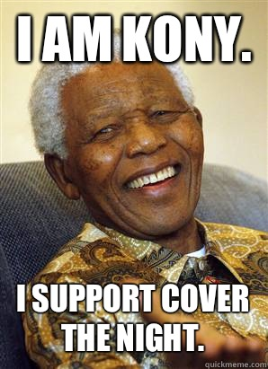 I AM KONY.  I support cover the night.