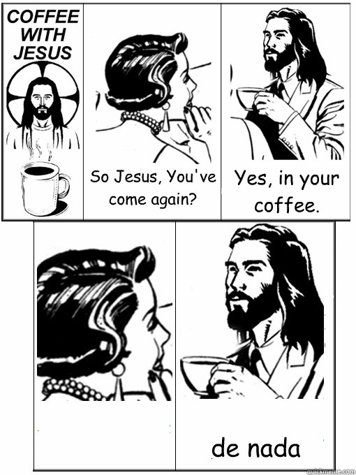 So Jesus, You've come again? Yes, in your coffee.  de nada  - So Jesus, You've come again? Yes, in your coffee.  de nada   Coffee With Jesus