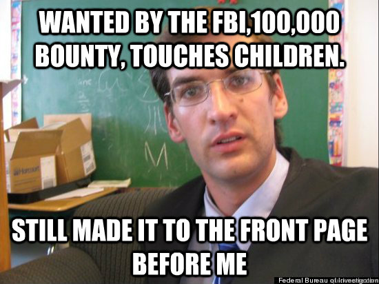 wanted by the FBI,100,000 bounty, touches children. still made it to the front page before me