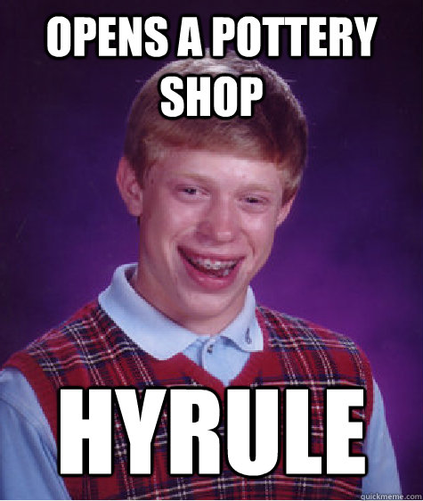 Opens a pottery shop HYRULE - Opens a pottery shop HYRULE  Bad Luck Brian