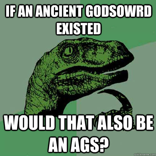 If an ancient godsowrd existed  Would that also be an AGS?  Philosoraptor