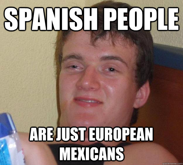 Spanish People Are just european mexicans  10 Guy