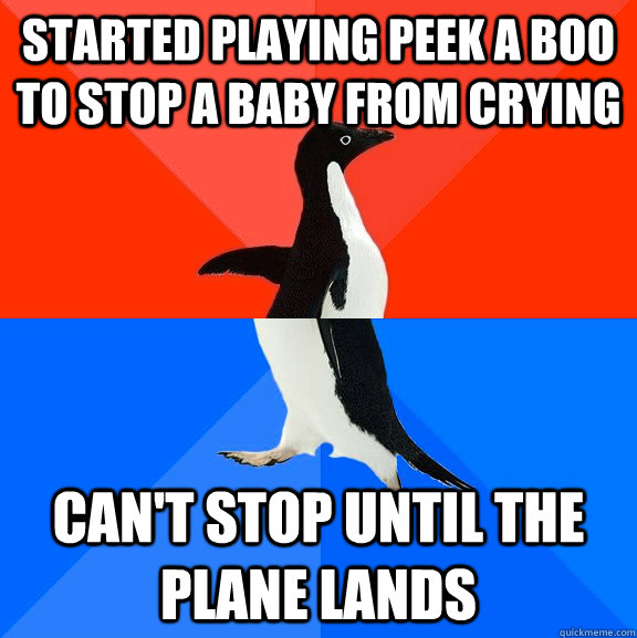 started playing peek a boo to stop a baby from crying can't stop until the plane lands - started playing peek a boo to stop a baby from crying can't stop until the plane lands  Socially Awesome Awkward Penguin